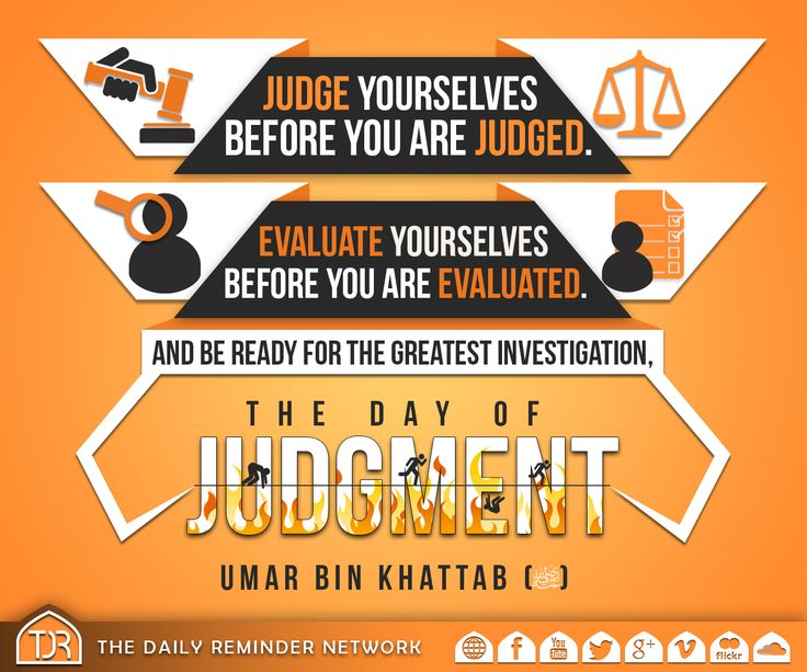 Judge yourselves before you are judged.   Evaluate yourselves before you are evaluated.  And be ready for the greatest investigation, the day of judgment.  [Umar bin Khattab (radiyAllahu anhu)]