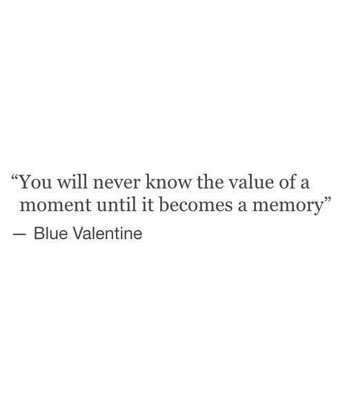 This is bullshit, I've always known the value or a moment during each and every moment. Laughing, smiling, being happy af with you out doing stuff or being at the house, or talking on the phone. Everything.