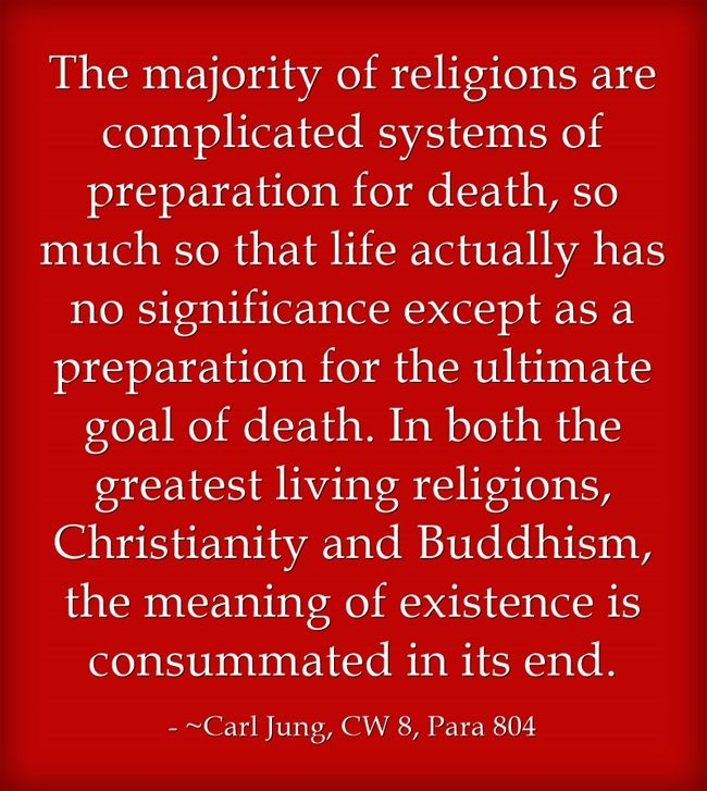 The majority of religions are complicated systems of preparation for death, so much so that life actually has no significance except as a preparation for the ultimate goal of death. In both the greatest living religions, Christianity and Buddhism, the meaning of existence is consummated in its end.