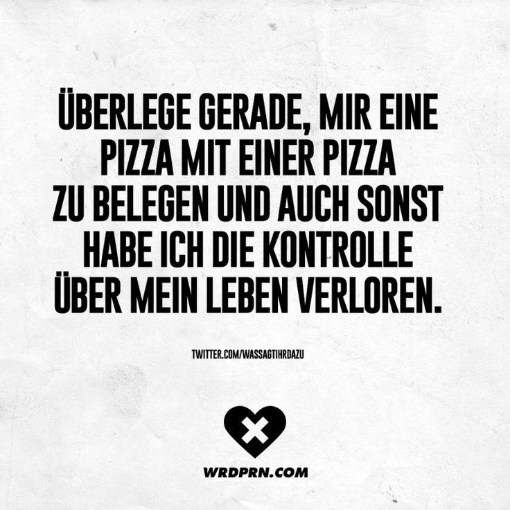 Überlege gerade, mir eine Pizza mit einer Pizza zu belegen und auch sonst habe ich die Kontrolle über mein Leben verloren.