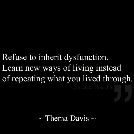 Refuse to inherit dysfunction. Learn new ways of living instead of repeating what you lived through.