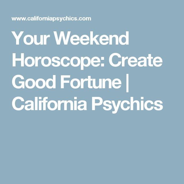 Your Weekend Horoscope: Create Good Fortune | California Psychics