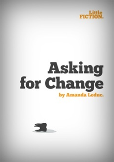 Asking for Change by Amanda Leduc. Download it for your phone, tablet or eReader, only at Little Fiction.