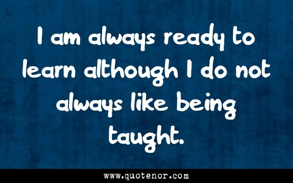 I am always ready to learn although I do not always like being taught.