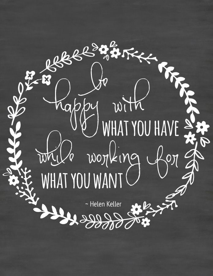 """""""Be happy with what you have, while working for what you want."""" ~Helen Keller"""
