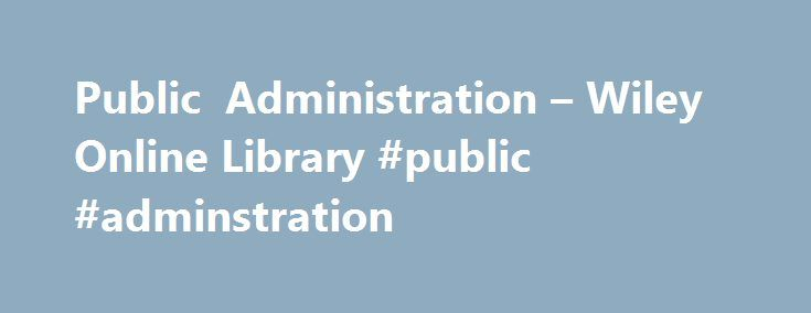 Public Administration – Wiley Online Library #public #adminstration http://hong-kong.remmont.com/public-administration-wiley-online-library-public-adminstration/  # Public Administration Call for Papers Special Issue: Accountability and Hybridity: Understanding Mixed Accountability Regimes under the New Forms of Welfare Governance We invite papers that advance the debate about accountability in welfare governance, focusing in particular on hybridity, changing modes and consequences of…