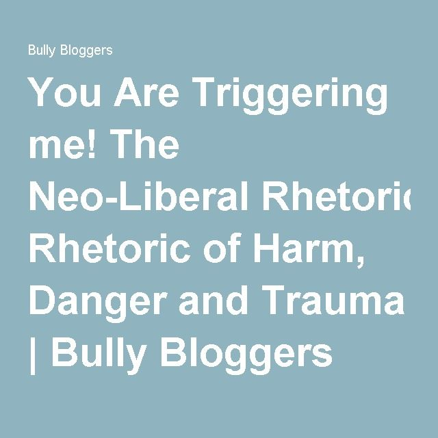 You Are Triggering me! The Neo-Liberal Rhetoric of Harm, Danger and Trauma | Bully Bloggers