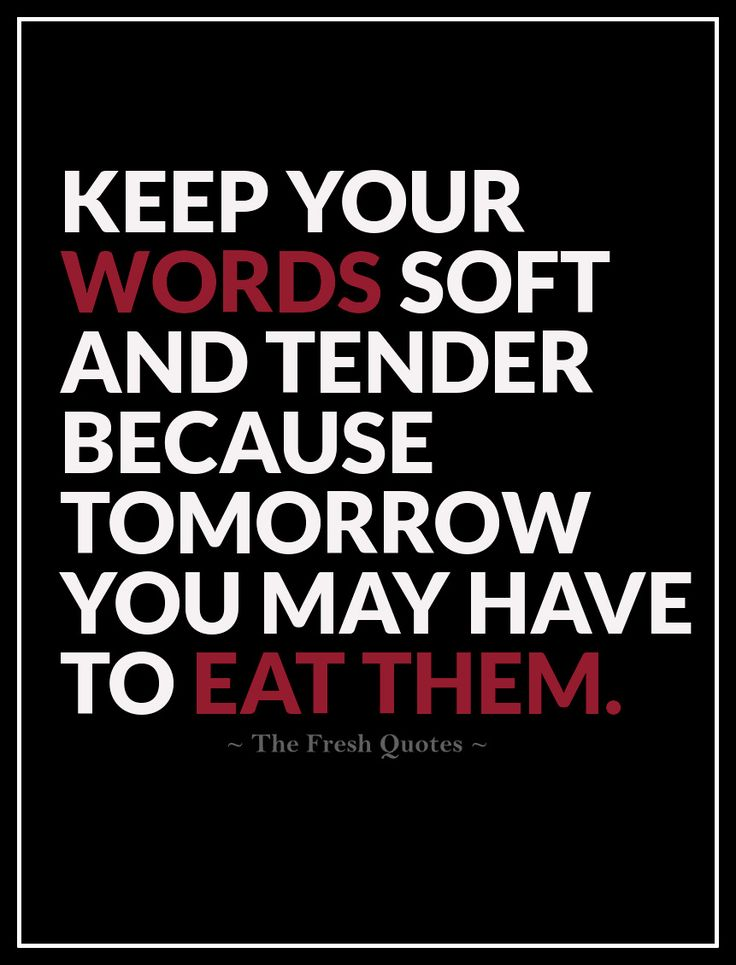 Apology Quotes Keep your words soft and tender because tomorrow you may have to eat them. ""
