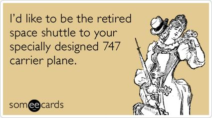 Funny Flirting Ecard: I'd like to be the retired space shuttle to your specially designed 747 carrier plane.