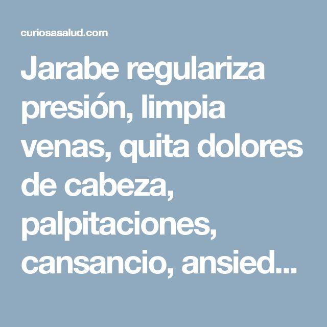 Jarabe regulariza presión, limpia venas, quita dolores de cabeza, palpitaciones, cansancio, ansiedad. – Curiosa Salud