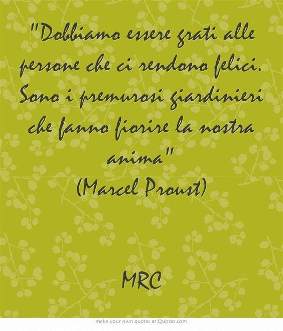 Dobbiamo essere grati alle persone che ci rendono felici. Sono i premurosi giardinieri che fanno fiorire la nostra anima (Marcel Proust) MRC