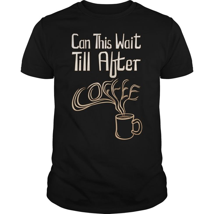 Can this wait till after coffee. Funny and Clever Coffee Drinking Quotes, Sayings, T-Shirts, Hoodies, Sweatshirts, Tees, Gifts, Clothing, Mugs.