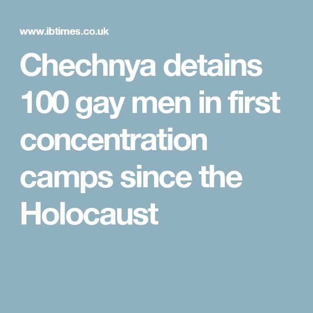 Chechnya detains 100 gay men in first concentration camps since the Holocaust