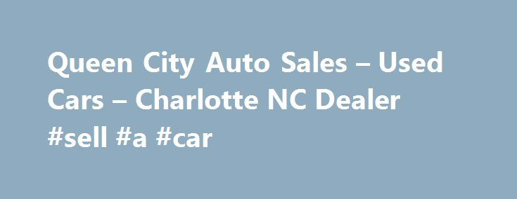 Queen City Auto Sales – Used Cars – Charlotte NC Dealer #sell #a #car http://car.remmont.com/queen-city-auto-sales-used-cars-charlotte-nc-dealer-sell-a-car/  #used cars dealerships # Queen City Auto Sales – Used Cars, Used Pickup Trucks Charlotte, NC Queen City Auto Sales 3824 N. Tryon St. Charlotte NC 28206 704-333-8550 Charlotte Used Cars, Used Pickup Trucks | Belmont NC Used Cars, Used Pickup Trucks | Charlotte Used Cars, Used Pickup Trucks Charlotte Used Cars, Used Pickup Trucks […]The…