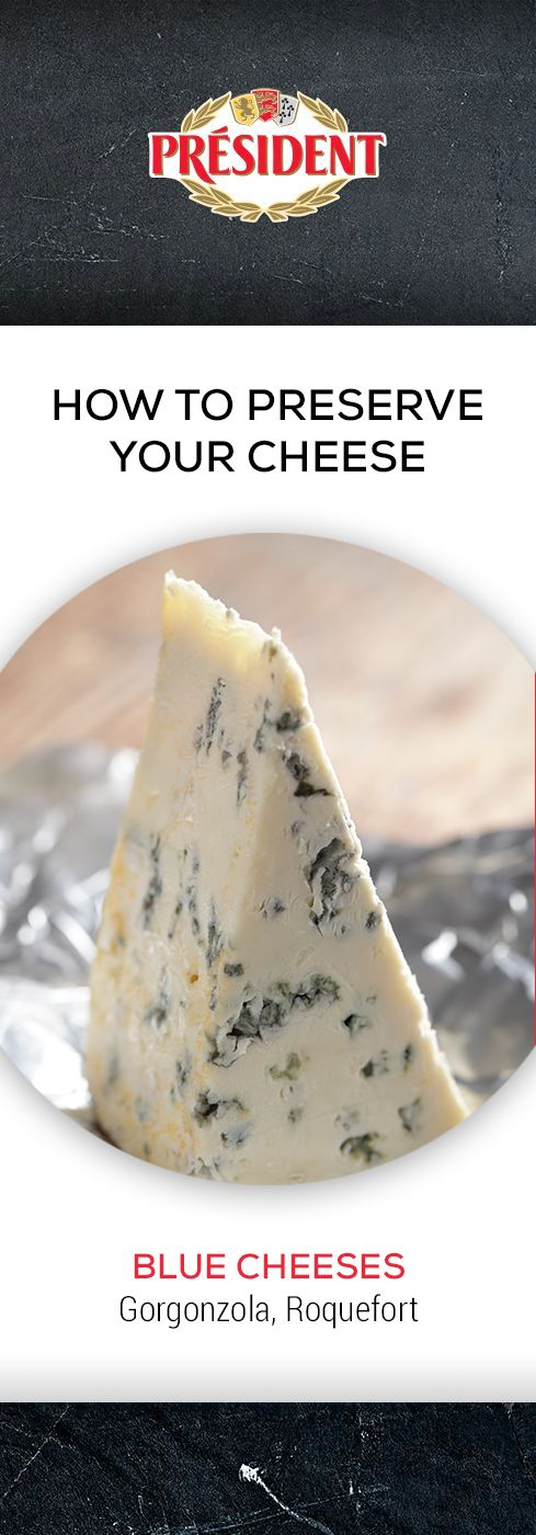 Blue cheeses (Gorgonzola, Roquefort): Blue cheese is best wrapped in aluminium foil and refrigerated. Blue cheese has a shelf-life of between 6 weeks to 6 months when stored correctly.