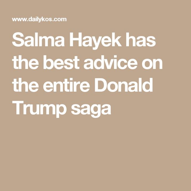 Salma Hayek has the best advice on the entire Donald Trump saga