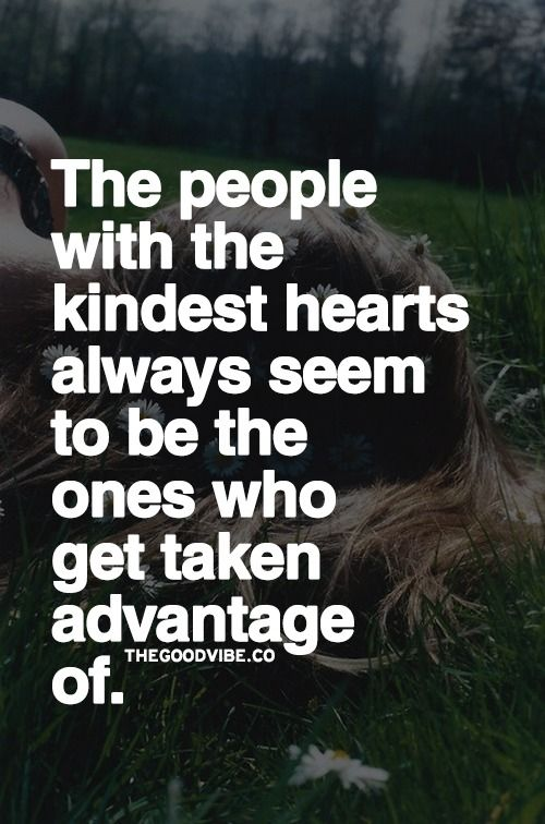 The people with the kindest hearts always seem to be the ones who get taken advantage of.