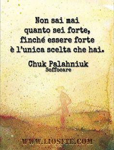 Chuk Palahniuk - Non sai mai .. Una frase che sento mia! Soprattutto quando l'essere forte ti fa vedere quale sia l'unica scelta possibile ♥♥♥: