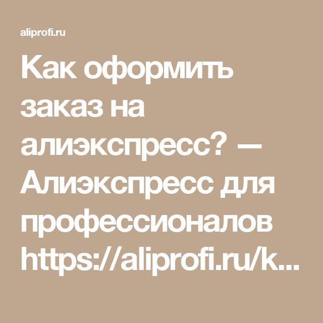Как оформить заказ на алиэкспресс? — Алиэкспресс для профессионалов https://aliprofi.ru/kak-oformit-zakaz-na-aliekspress/
