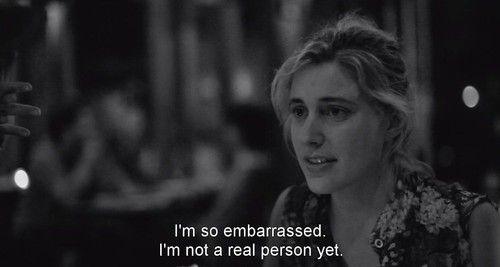 """I'm so embarrassed. I'm not a real person yet."" Frances Ha (2012)"