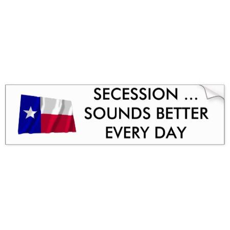 Texas Secession Sounds Better Every Day Bumper Sticker - click/tap to personalize and buy