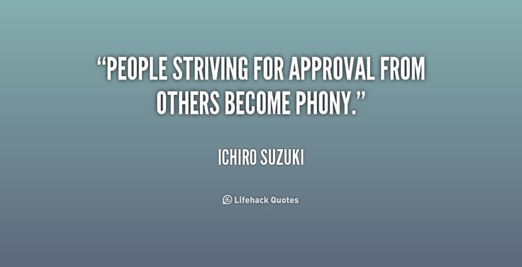 People striving for approval from others become phony. - Ichiro Suzuki at Lifehack QuotesIchiro Suzuki at http://quotes.lifehack.org/by-author/ichiro-suzuki/