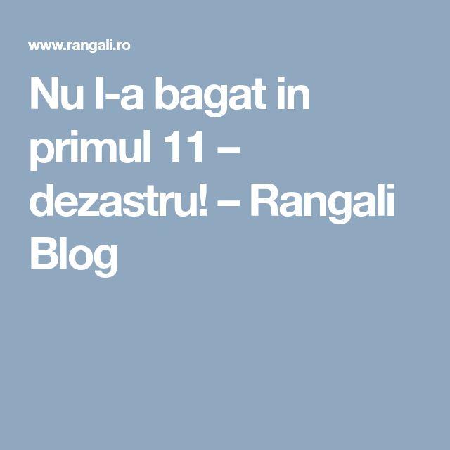 Nu l-a bagat in primul 11 – dezastru! – Rangali Blog