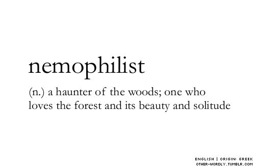 ♥ pronunciation | ne-'mo-fe-list - (n.) a haunter of the woods; one who loves the forest and its beauty and solitude