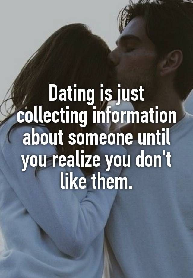 """Dating is just collecting information about someone until you realize you don't like them."""