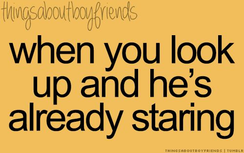When you look up and he's allready staring... <3 Things About Boyfriends
