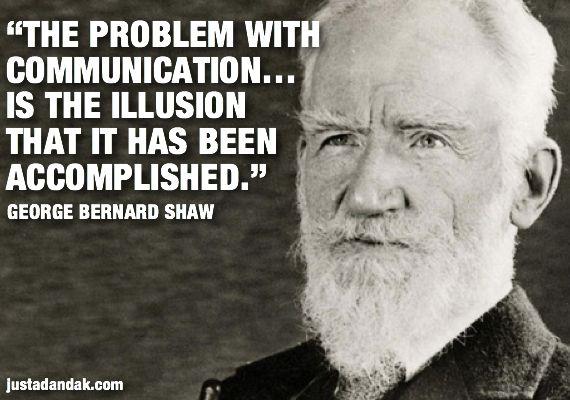 Het probleem met communicatie is de illusie dat het volbracht is?! Filosofische gedachte en moeilijk om uit te leggen, toch denk ik dat iedereen snapt wat hij duidelijk wilt maken, toch?!