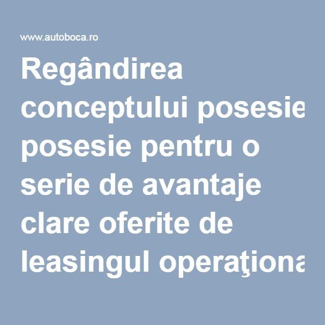Regândirea conceptului posesie pentru o serie de avantaje clare oferite de leasingul operaţional