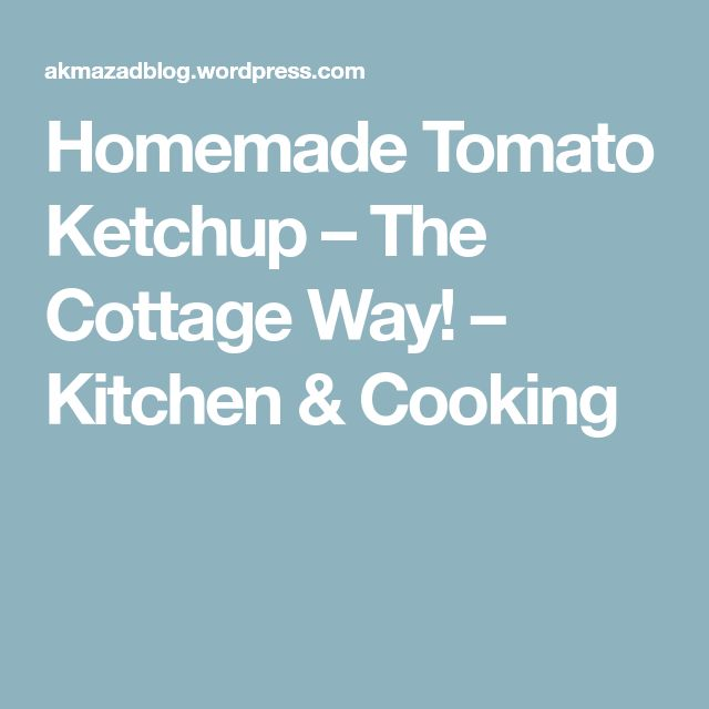 Homemade Tomato Ketchup – The Cottage Way! – Kitchen & Cooking