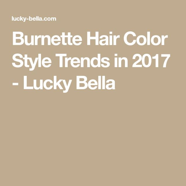 Burnette Hair Color Style Trends in 2017 - Lucky Bella