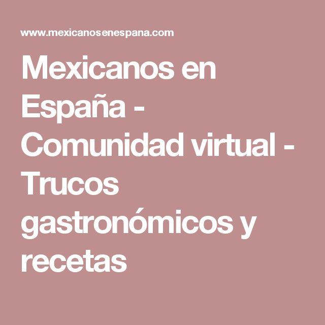 Mexicanos en España - Comunidad virtual - Trucos gastronómicos y recetas