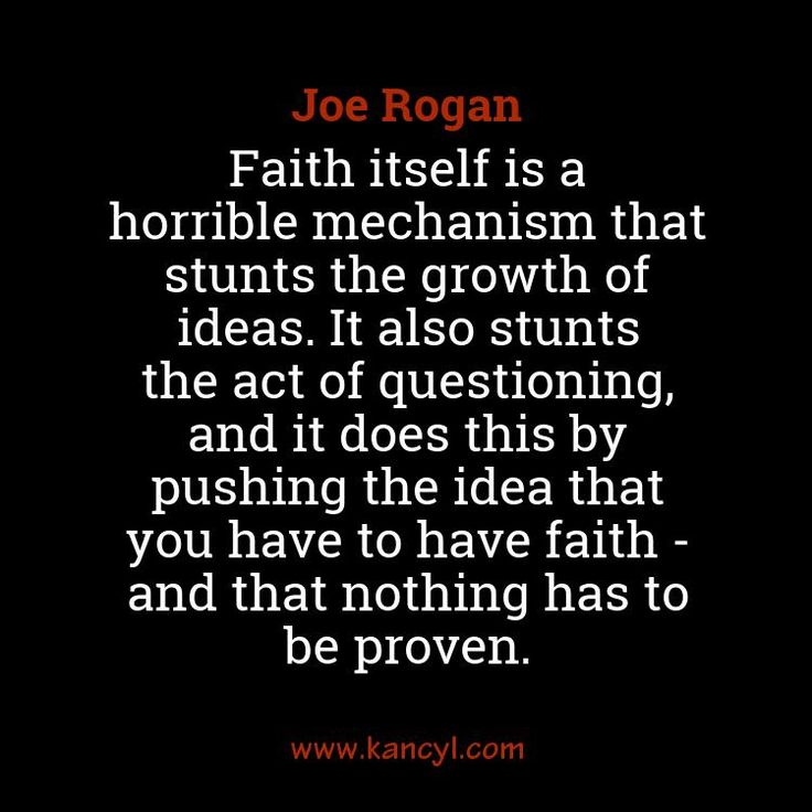 """Faith itself is a horrible mechanism that stunts the growth of ideas. It also stunts the act of questioning, and it does this by pushing the idea that you have to have faith - and that nothing has to be proven."", Joe Rogan"
