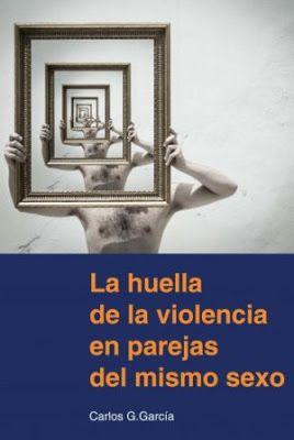 La huella de la violencia en parejas del mismo sexo / Carlos G. García.Bilbao : Gomylex, 2017 [03].205 p.ISBN 9788415176770 / 22 €/ ES / ENS/ España / Parejas / Relaciones de pareja / Testimonios / Violencia intragénero