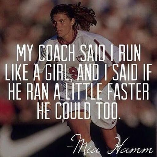 My coach said I run like a girl and I said if he ran a little faster he could too. --Mia Hamm inspiration quotes girlpower