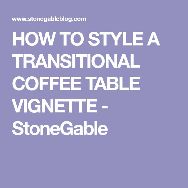 HOW TO STYLE A TRANSITIONAL COFFEE TABLE VIGNETTE - StoneGable