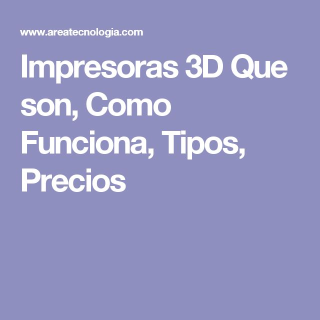 Impresoras 3D Que son, Como Funciona, Tipos, Precios