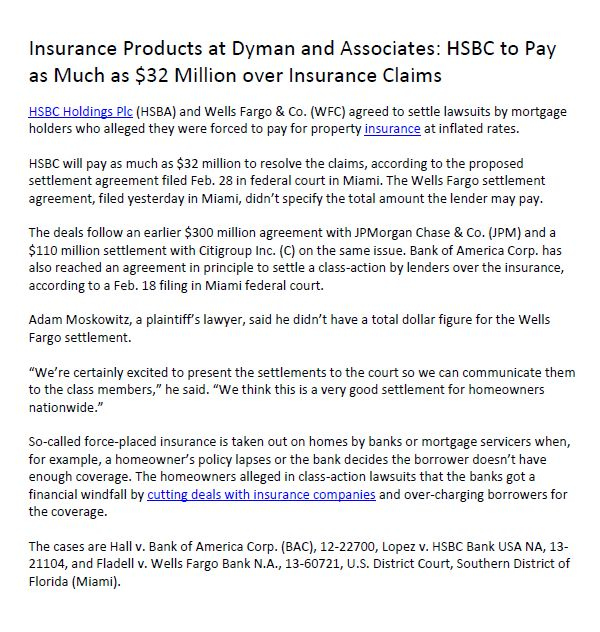 Insurance Products at Dyman and Associates: HSBC to Pay as Much as $32 Million over Insurance Claims - HSBC Holdings Plc (HSBA) and Wells Fargo & Co. (WFC) agreed to settle lawsuits by mortgage holders who alleged they were forced to pay for property insurance at inflated rates.( Dyman Associates Insurance Group Blogger: http://dymanassociatesinsurance.blogspot.com/) ( Related Group: https://medium.com/dyman-associates-insurance-group )