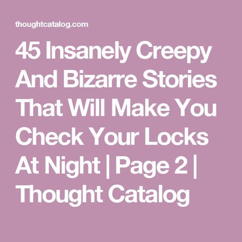 45 Insanely Creepy And Bizarre Stories That Will Make You Check Your Locks At Night | Page 2 | Thought Catalog