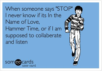 When someone says 'STOP' I never know if its In the Name of Love, Hammer Time, or if I am supposed to collaberate and listen.