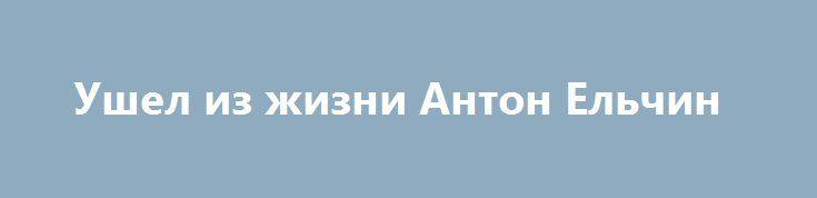 Ушел из жизни Антон Ельчин Актер Антон Ельчин, известный пофильмам «Звёздный путь», «Сердца вАтлантиде», «Ночь страха», «Выживут только любовники», скончался утром ввоскресенье, 19июня 2016 года на28-м году жизни. Причиной смерти стал несчастный случай.