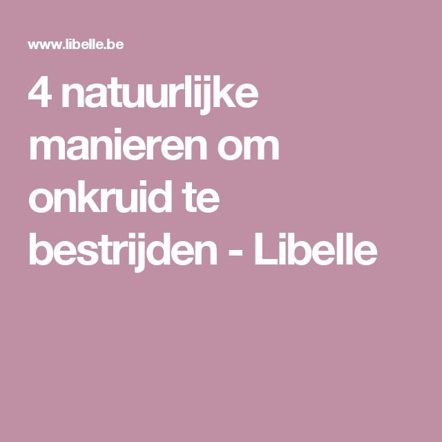 4 natuurlijke manieren om onkruid te bestrijden - Libelle