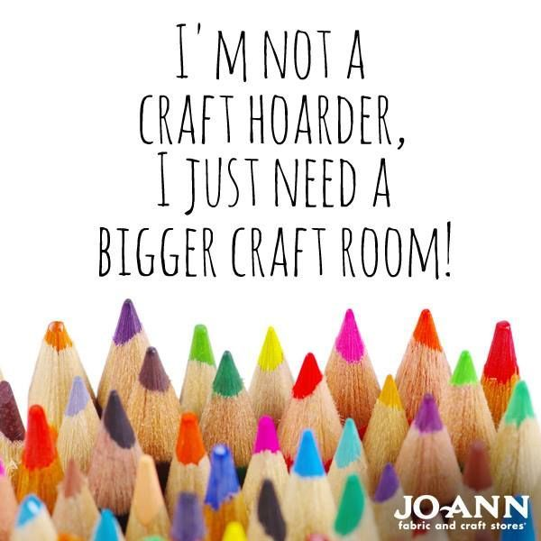 Craft Quote: I'm not a craft hoarder, I just need a bigger craft room via Joann.com