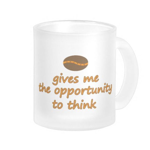 Coffee gives me the opportunity to think