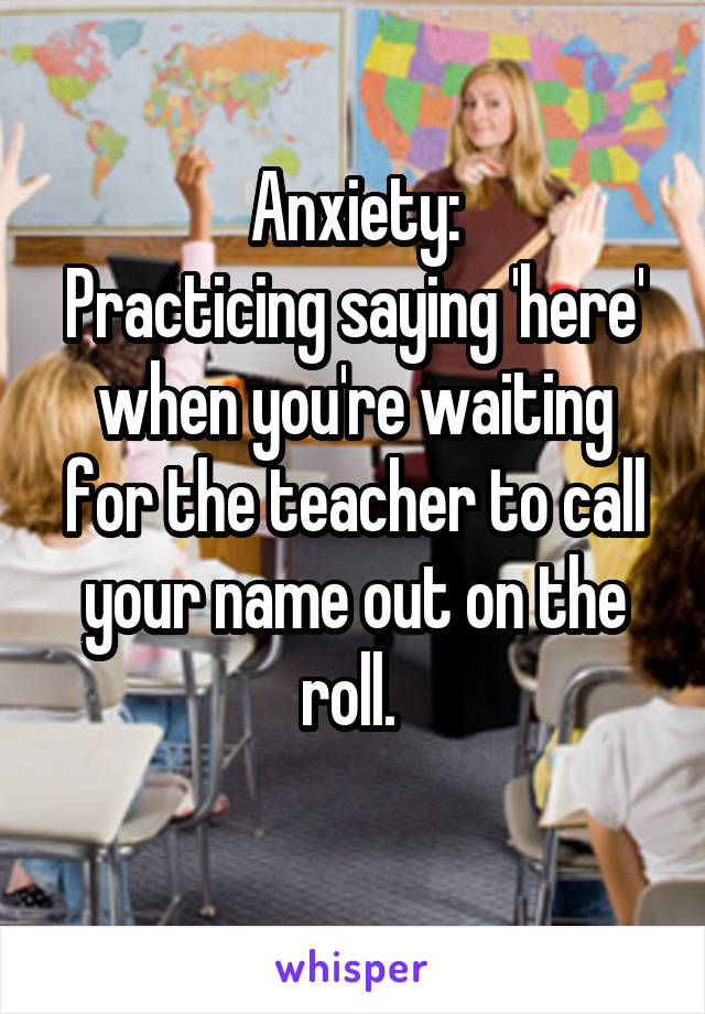 Anxiety: Practicing saying 'here' when you're waiting for the teacher to call your name out on the roll.
