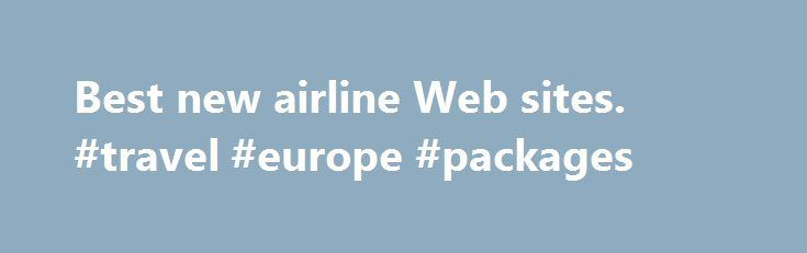 Best new airline Web sites. #travel #europe #packages http://travel.remmont.com/best-new-airline-web-sites-travel-europe-packages/  #cheap flight sites #Best new airline Web sites (Travel + Leisure) — Whether you're looking for the next airfare finder or