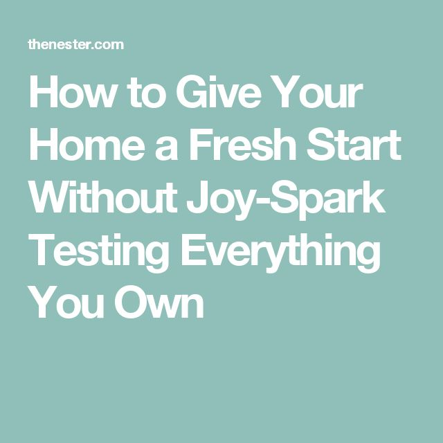 How to Give Your Home a Fresh Start Without Joy-Spark Testing Everything You Own